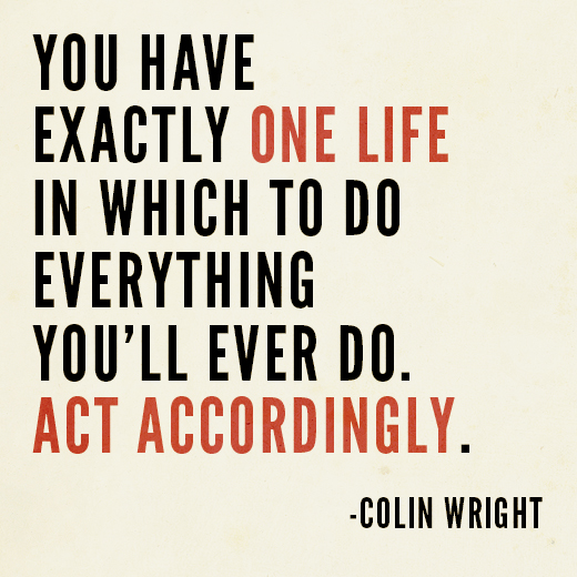You have exactly one life in which to do everything you'll ever do. Act accordingly. Colin Wright