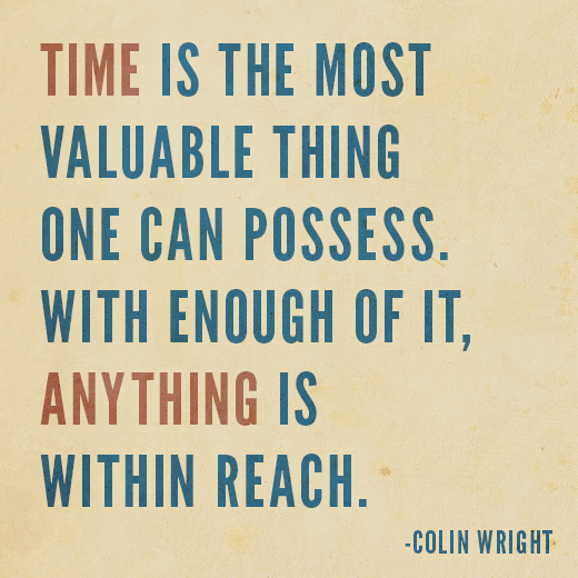 Time is the most valuable thing one can possess. With enough of it, anything is within reach. Colin Wright