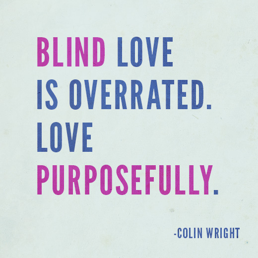 Blind love is overrated. Love purposefully. Colin Wright