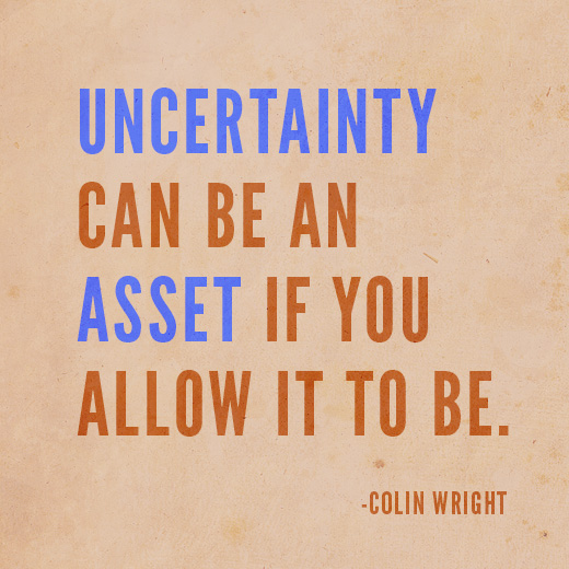 Uncertainty can be an asset if you allow it to be. Colin Wright