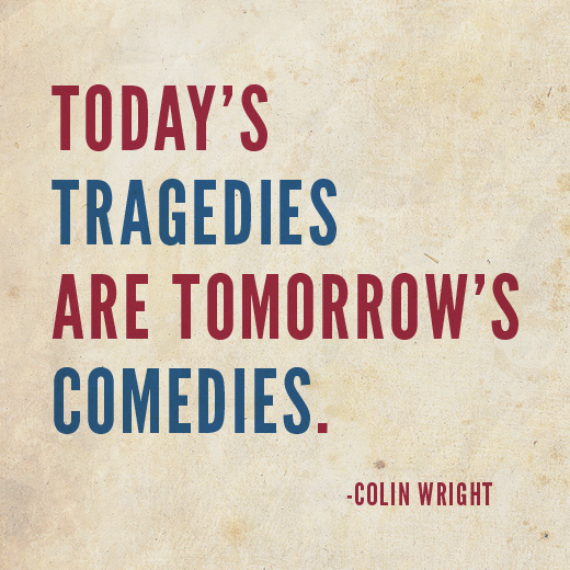 Today's tragedies are tomorrow's comedies. Colin Wright
