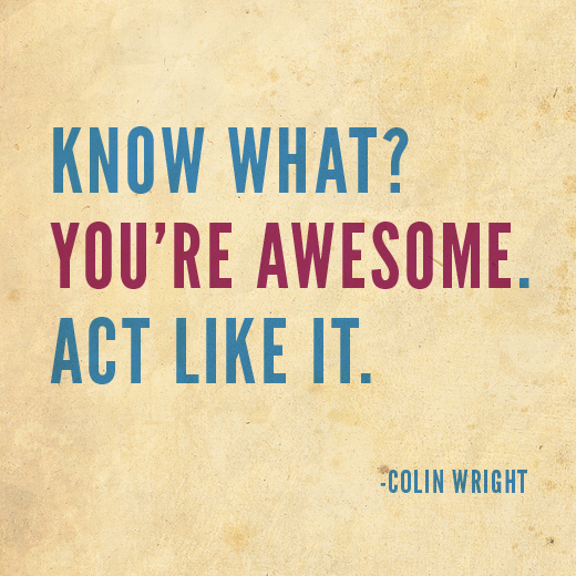 Know what? You're awesome. Act like it. Colin Wright