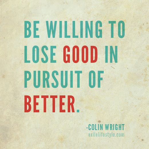 Be willing to lose good in pursuit of better. Colin Wright of Exile Lifestyle