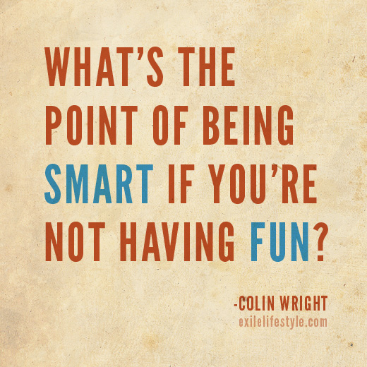 What's the point of being smart if you're not having fun? Colin Wright