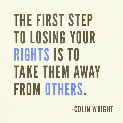 The first step to losing your rights is to take them away from others. Colin Wright