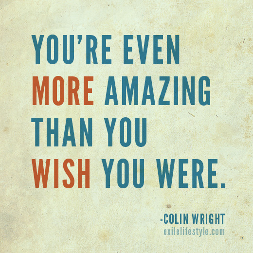 You're even more amazing than you wish you were. Quote by Colin Wright