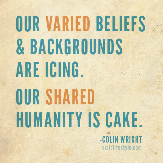 Our varied beliefs and backgrounds are icing. Our shared humanity is cake. Quote by Colin Wright