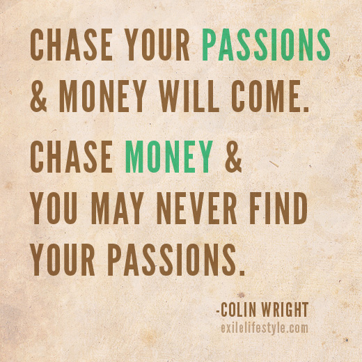Chase your passions and money will come. Chase money and you may never find your passions. Quote by Colin Wright