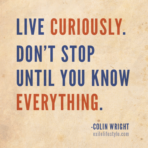 Live curiously. Don't stop until you know everything. Quote by Colin Wright