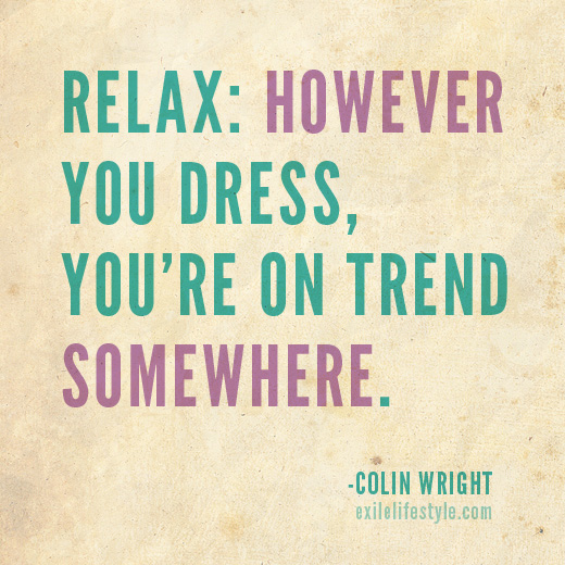 Relax: however you dress, you're on trend somewhere. Quote by Colin Wright