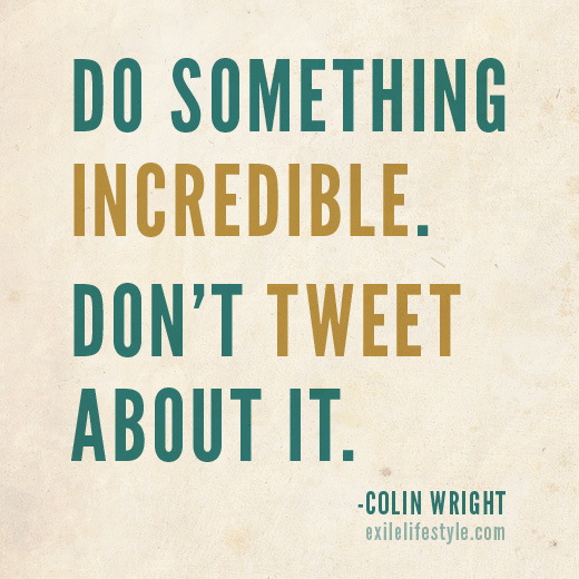 Do something incredible. Don't tweet about it. Quote by Colin Wright