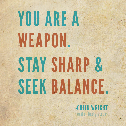 You are a weapon. Stay sharp and seek balance. Quote by Colin Wright
