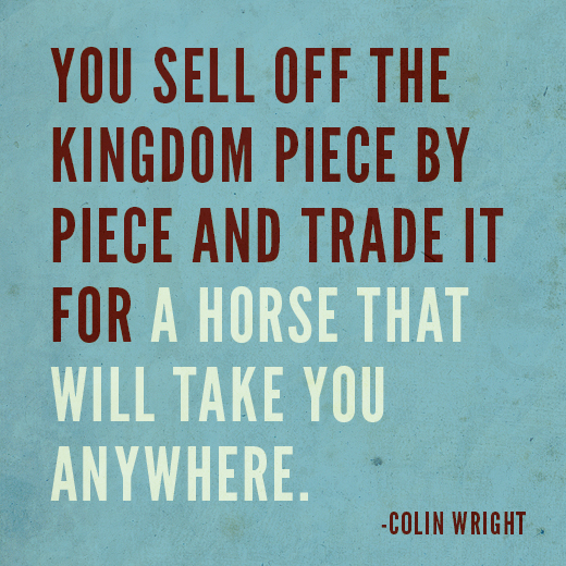 You sell off the kingdom piece by piece and trade it for a horse that will take you anywhere. Colin Wright