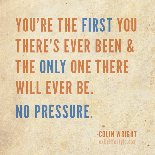 You're the first you there's ever been & the only one there will ever be. No pressure. Quote by Colin Wright