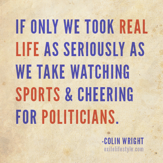 If only we took real life as seriously as we take watching sports & cheering for politicians. Quote by Colin Wright
