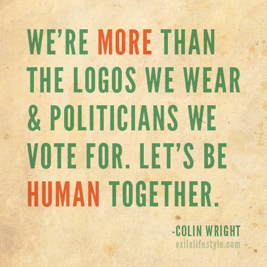 We're more than the logos we were and politicians we vote for. Let's be human together. Quote by Colin Wright