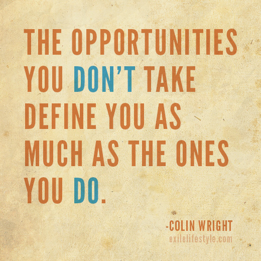 The opportunities you don't take define you as much as the ones you do. Quote by Colin Wright