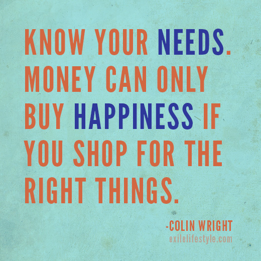 Know you needs. Money can only buy happiness if you shop for the right things. Quote by Colin Wright