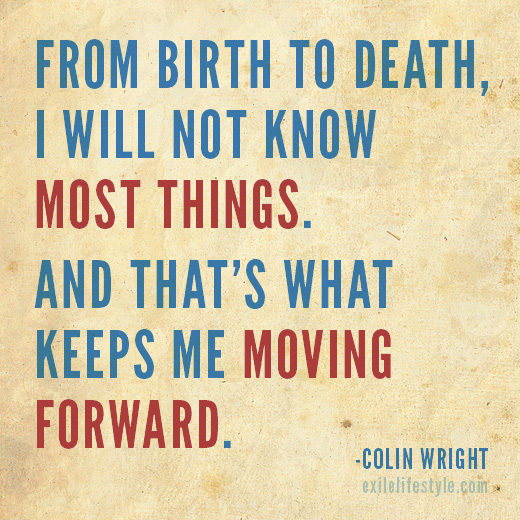 From birth to death, I will not know most things. And that's what keeps me moving. Quote by Colin Wright
