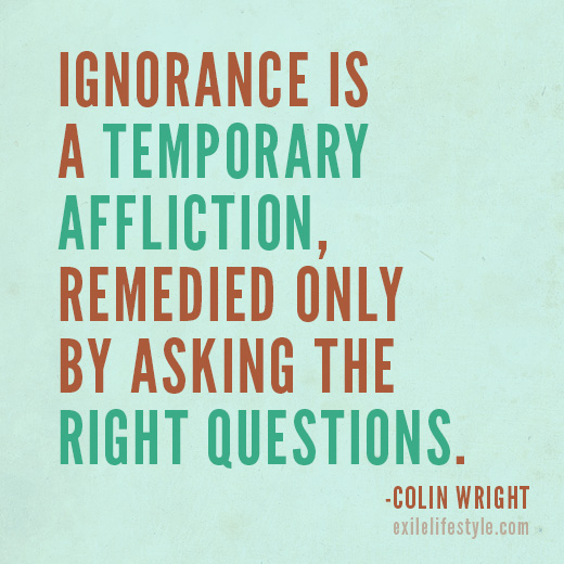 """Ignorance is a temporary affliction, remedied only by asking the right questions."" Quote by Colin Wright"