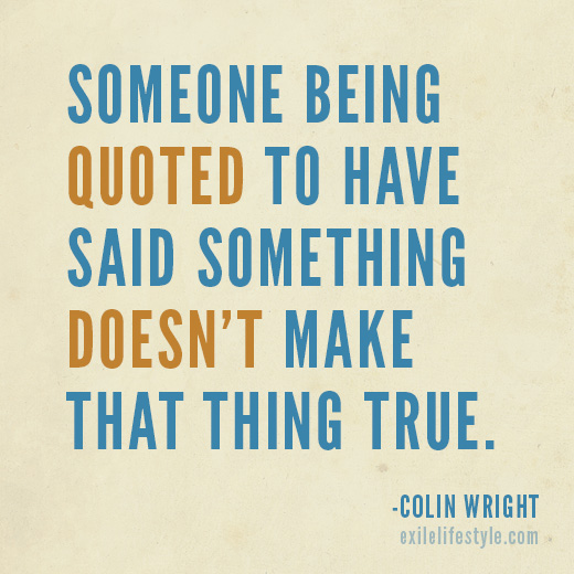 """Someone being quoted to have said something doesn't make that thing true."" Quote by Colin Wright"