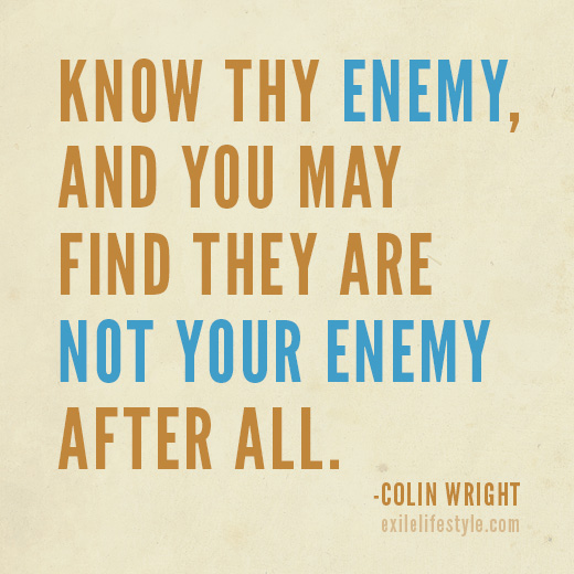 Know thy enemy, and you may find they are not your enemy after all. Quote by Colin Wright