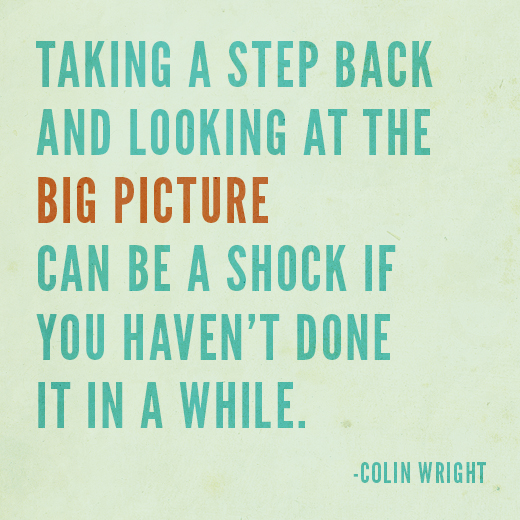 Taking a step back and looking at the big picture can be a shock if you haven't done it in a while. Colin Wright