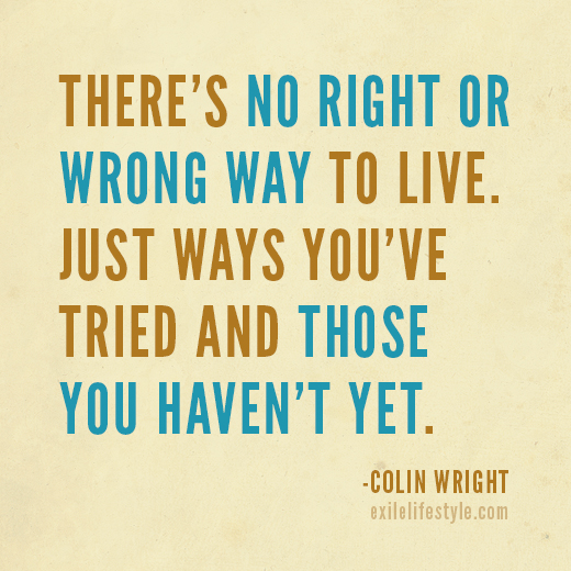 There's no right or wrong way to live. Just ways you're tried and those you haven't yet. Quote by Colin Wright
