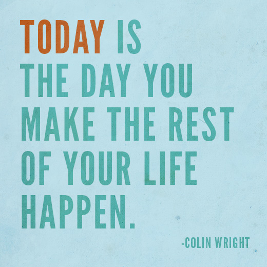 Today is the day you make the rest of your life happen. Colin Wright