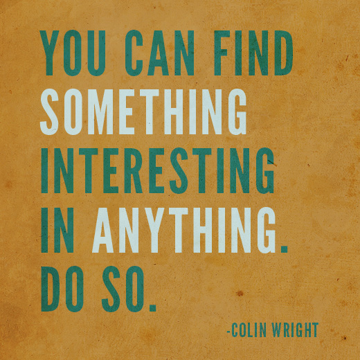 You can find something interesting in anything. Do so. Colin Wright