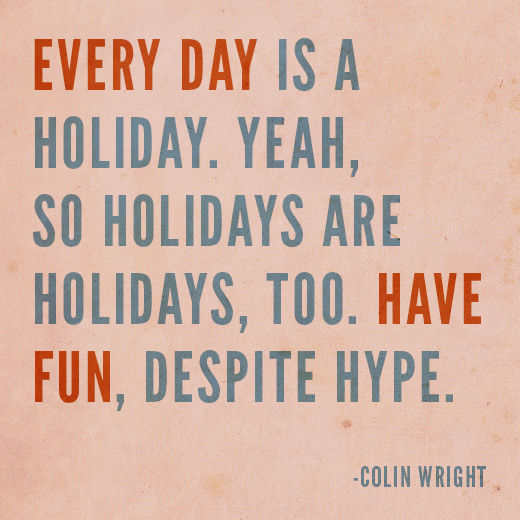 Every day is a holiday. Yeah, so holidays are holidays, too. Have fun, despite hype. Colin Wright