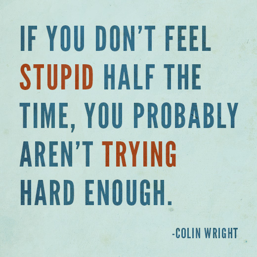 If you don't feel stupid half the time, you probably aren't trying hard enough. Colin Wright