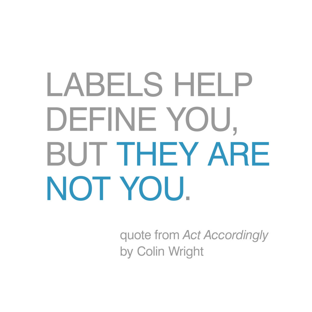 Labels help define you, but they are not you. Quote by Colin Wright from the book, Act Accordingly