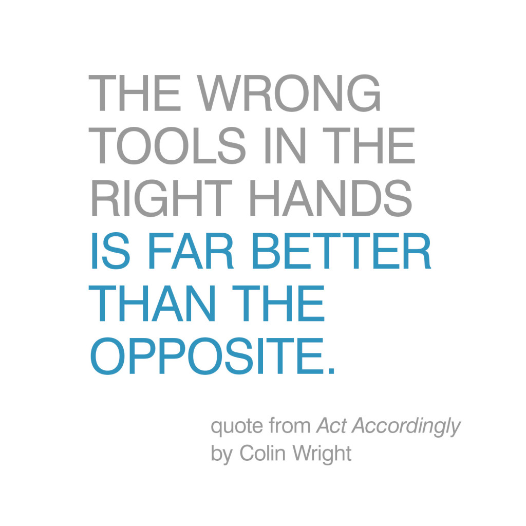 The wrong tools in the right hands is far better than the opposite. Quote by Colin Wright in Act Accordingly