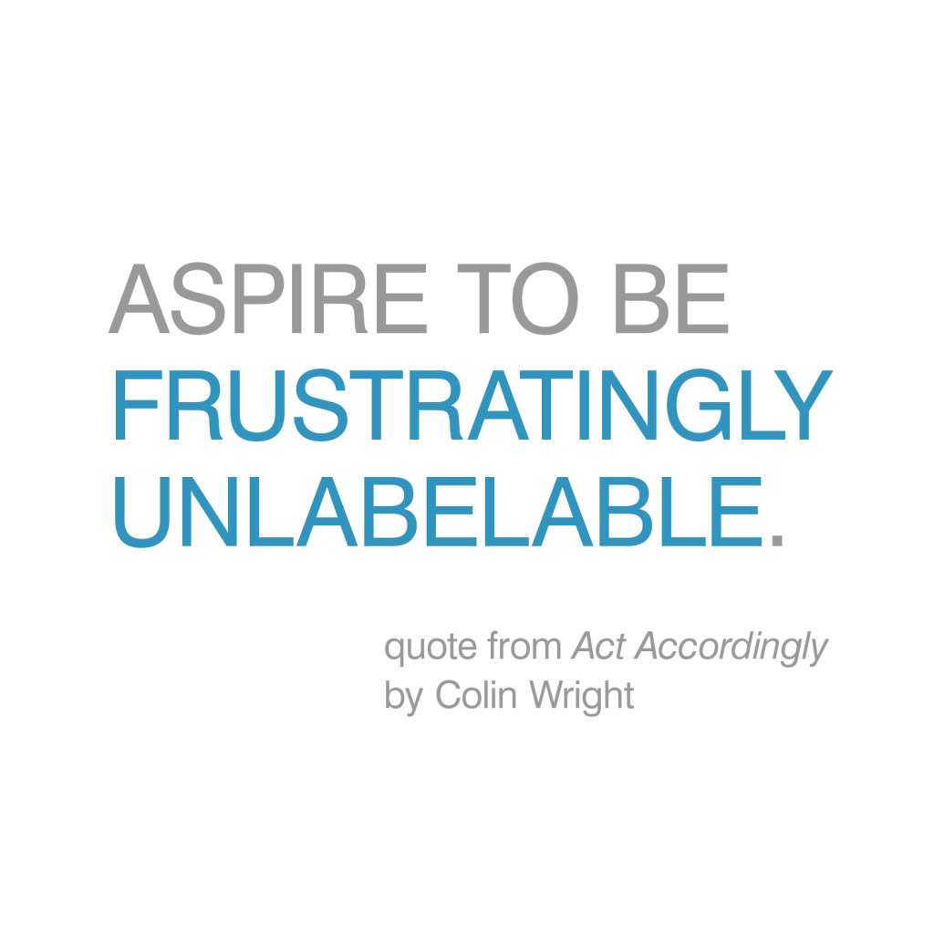 Aspire to be frustratingly unlabelable. Quote by Colin Wright from Act Accordingly