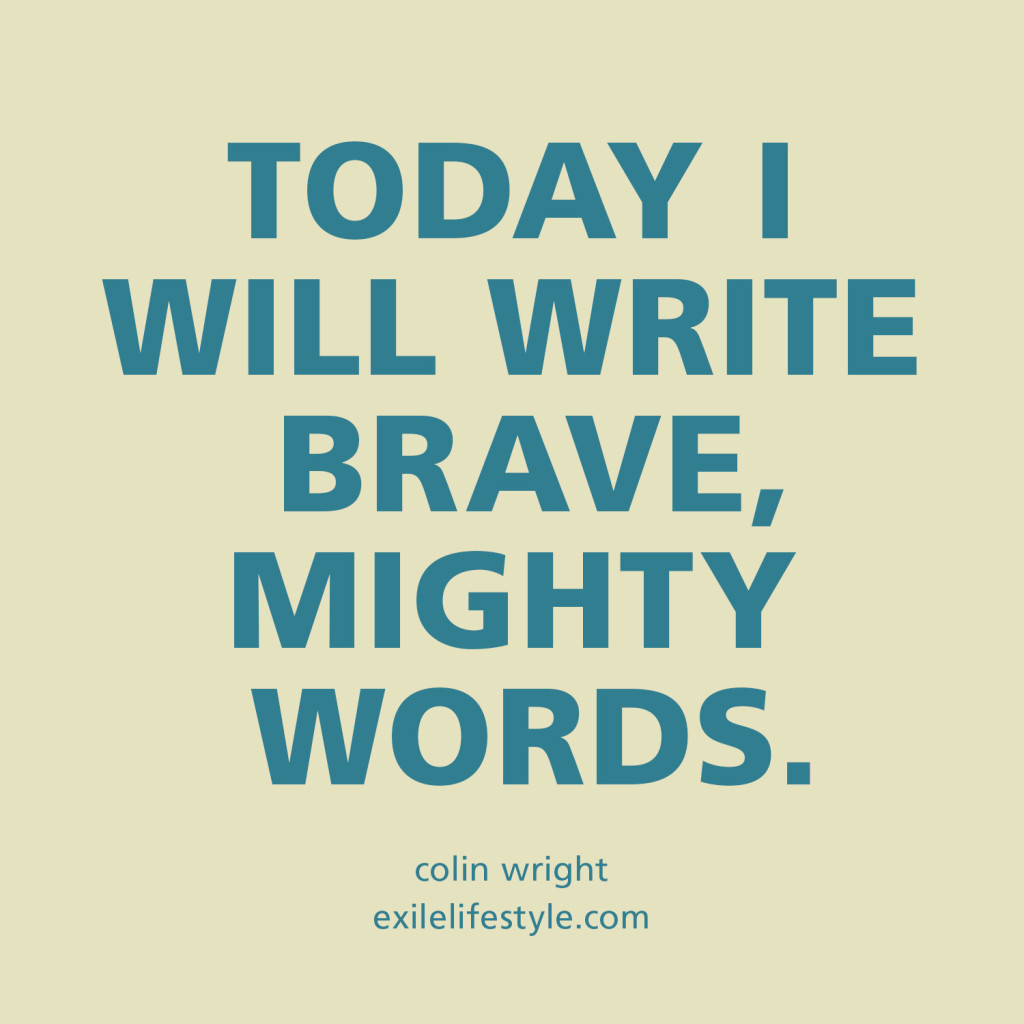 Today I will write brave, mighty words. Colin Wright