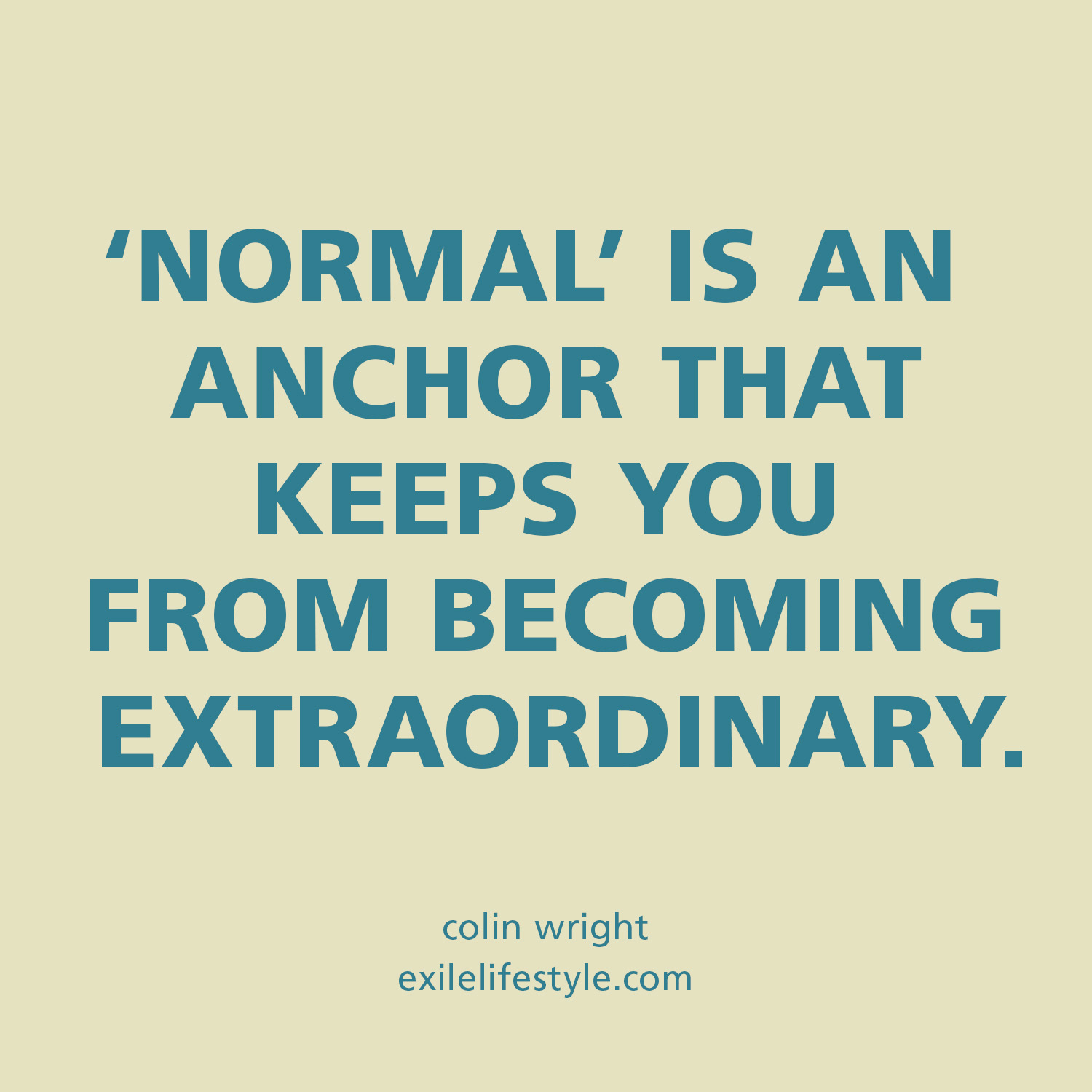 Normal is an anchor that keeps you from becoming extraordinary. Quote by Colin Wright